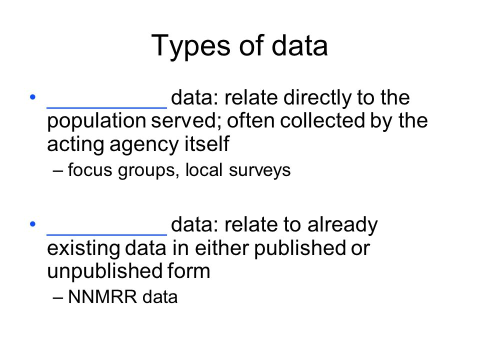 Types of data __________ data: relate directly to the population served; often collected by the acting agency itself.