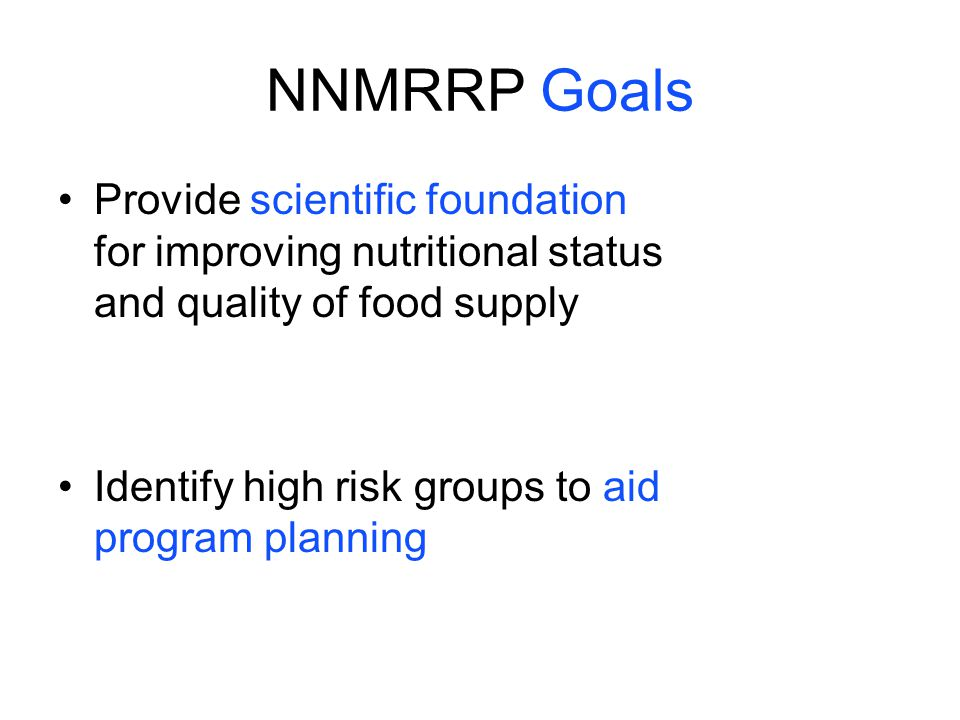 NNMRRP Goals Provide scientific foundation for improving nutritional status and quality of food supply.