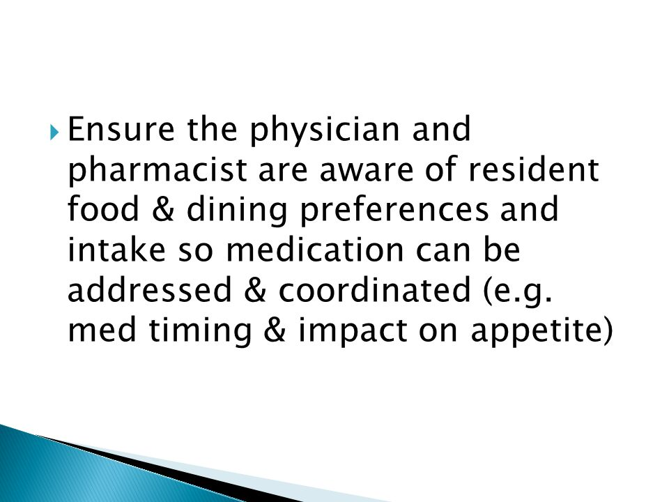 Ensure the physician and pharmacist are aware of resident food & dining preferences and intake so medication can be addressed & coordinated (e.g.