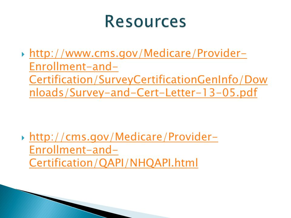 Resources http://www.cms.gov/Medicare/Provider- Enrollment-and- Certification/SurveyCertificationGenInfo/Dow nloads/Survey-and-Cert-Letter-13-05.pdf.