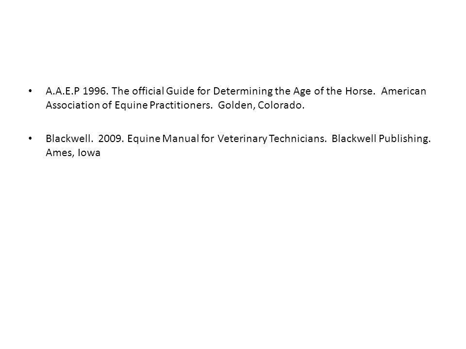 A.A.E.P 1996. The official Guide for Determining the Age of the Horse. American Association of Equine Practitioners. Golden, Colorado.