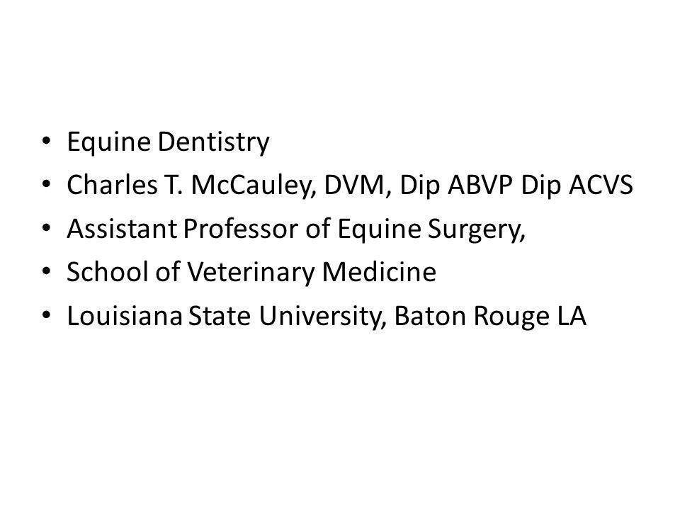 Equine Dentistry Charles T. McCauley, DVM, Dip ABVP Dip ACVS. Assistant Professor of Equine Surgery,