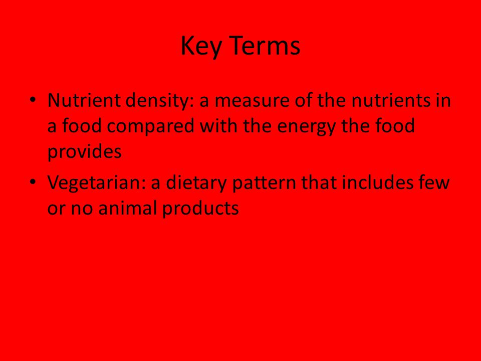 Key Terms Nutrient density: a measure of the nutrients in a food compared with the energy the food provides.