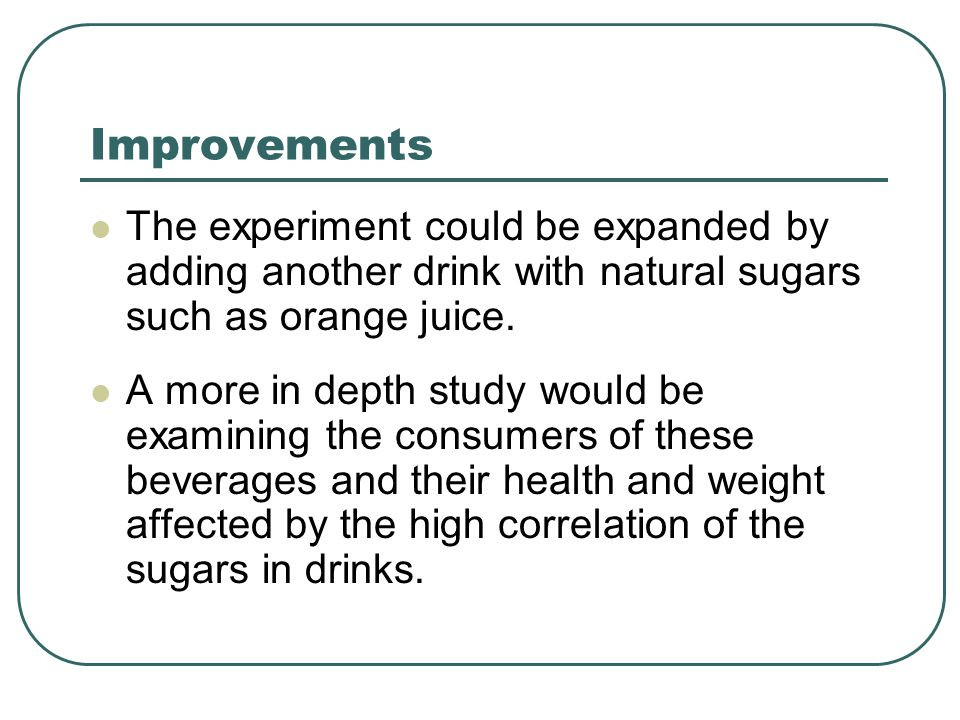 Improvements The experiment could be expanded by adding another drink with natural sugars such as orange juice.
