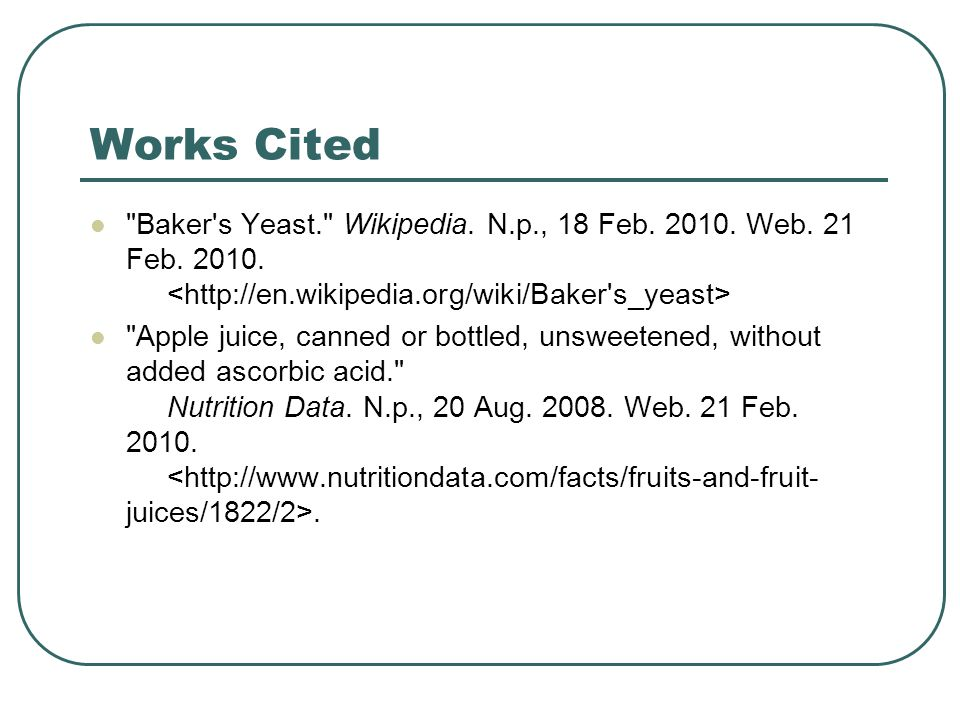 Works Cited Baker s Yeast. Wikipedia. N.p., 18 Feb. 2010. Web. 21 Feb. 2010. <http://en.wikipedia.org/wiki/Baker s_yeast>