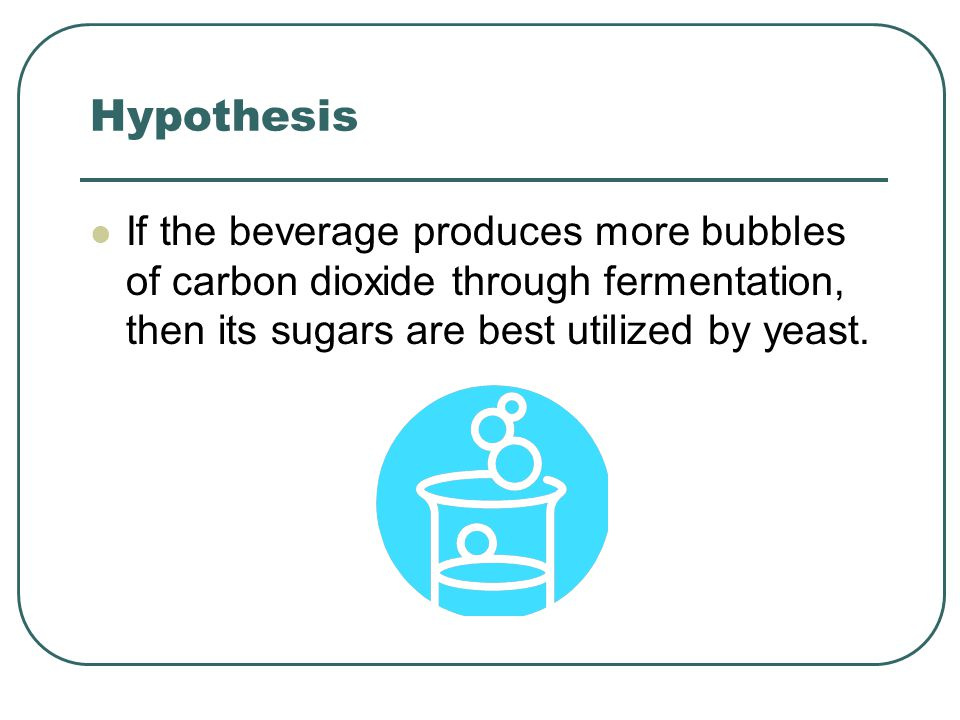 Hypothesis If the beverage produces more bubbles of carbon dioxide through fermentation, then its sugars are best utilized by yeast.