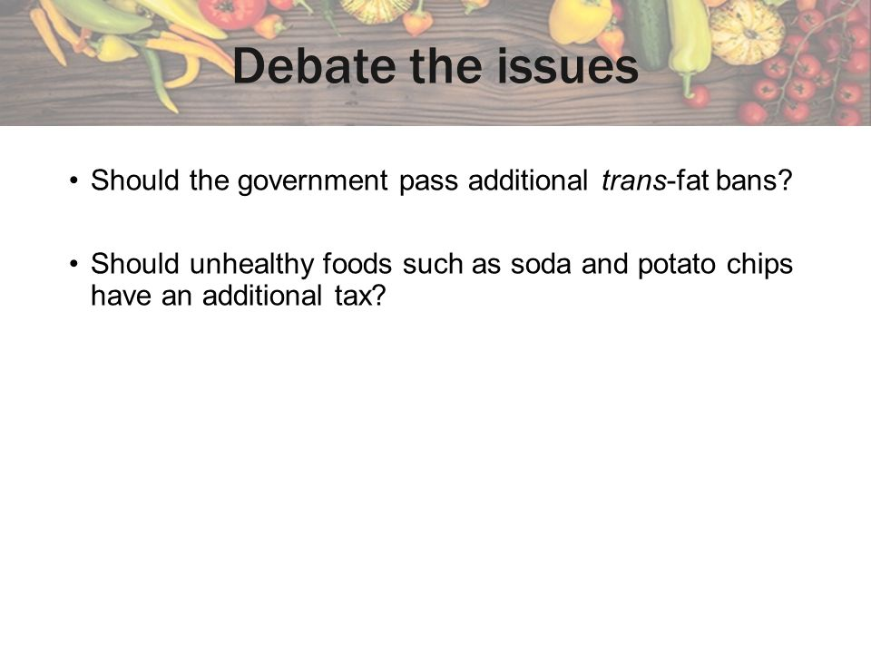 Debate the issues Should the government pass additional trans-fat bans.