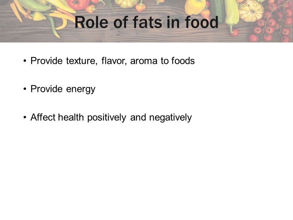 Role of fats in food Provide texture, flavor, aroma to foods