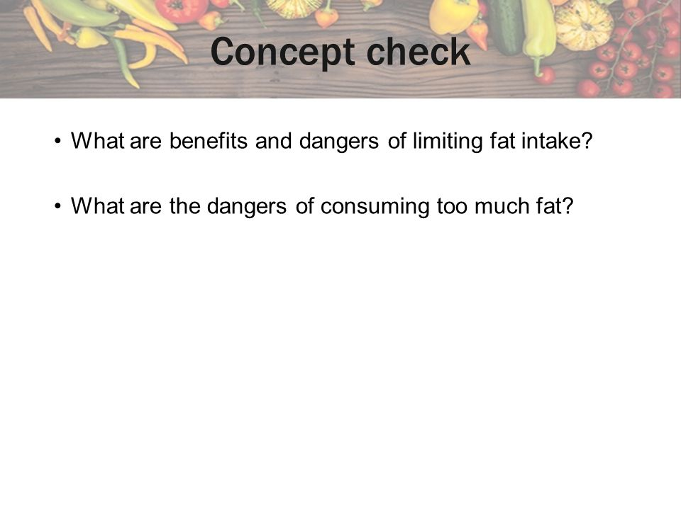 Concept check What are benefits and dangers of limiting fat intake