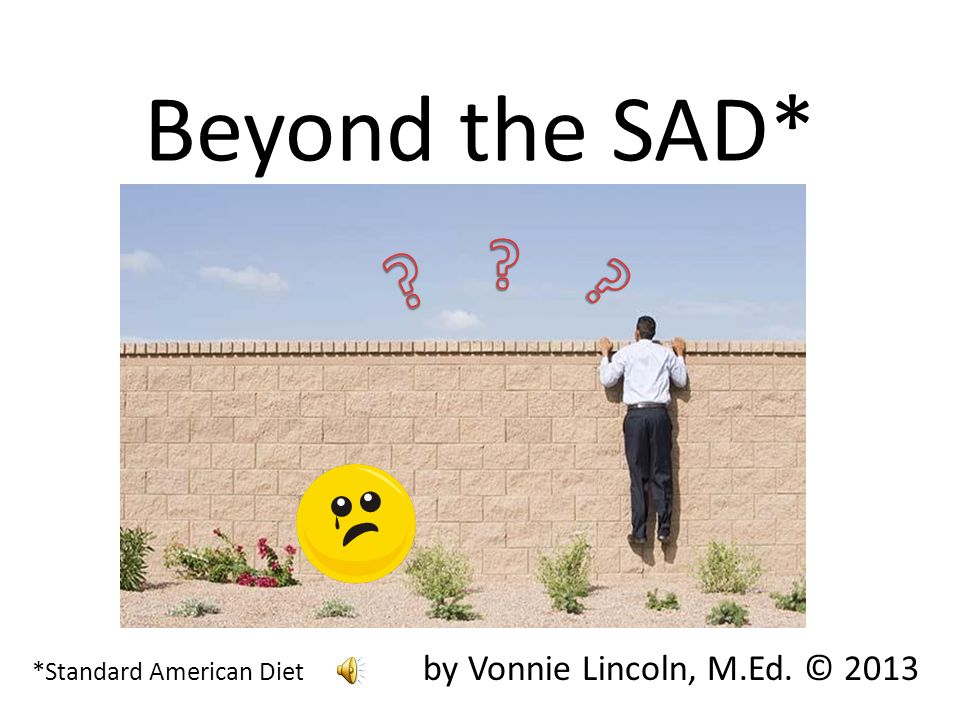Beyond the SAD* *Standard American Diet by Vonnie Lincoln, M.Ed. © 2013