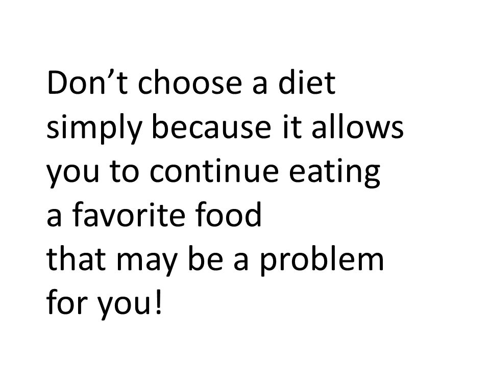 Don't choose a diet simply because it allows you to continue eating. a favorite food. that may be a problem.
