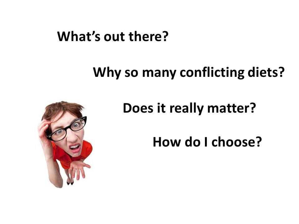 What's out there. Why so many conflicting diets. Does it really matter