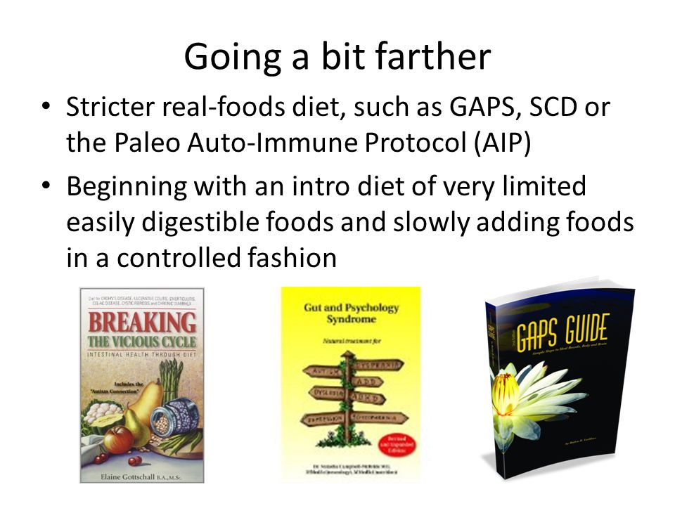 Going a bit farther Stricter real-foods diet, such as GAPS, SCD or the Paleo Auto-Immune Protocol (AIP)