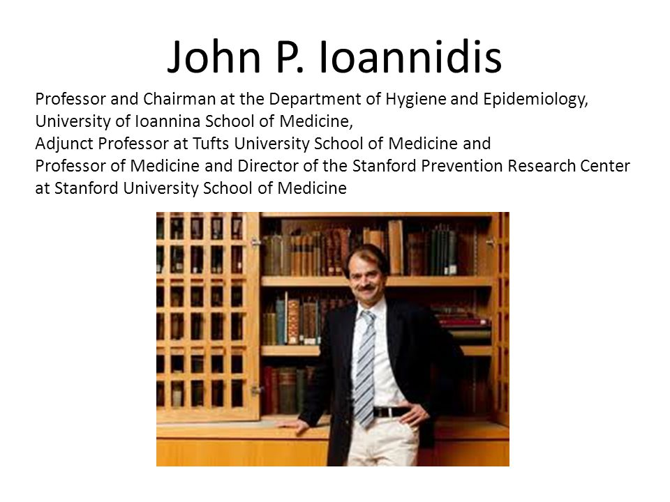 John P. Ioannidis Professor and Chairman at the Department of Hygiene and Epidemiology, University of Ioannina School of Medicine,