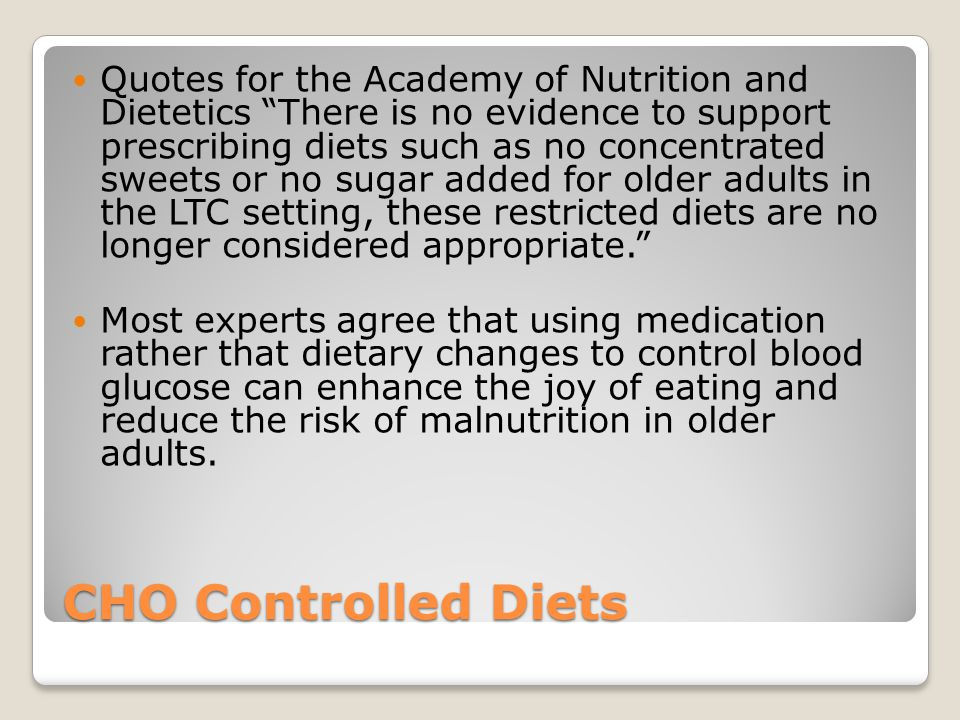 Quotes for the Academy of Nutrition and Dietetics There is no evidence to support prescribing diets such as no concentrated sweets or no sugar added for older adults in the LTC setting, these restricted diets are no longer considered appropriate.