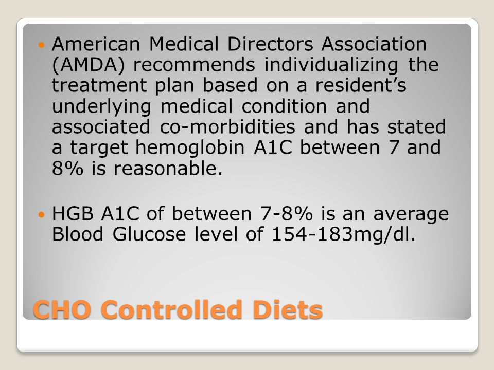 American Medical Directors Association (AMDA) recommends individualizing the treatment plan based on a resident's underlying medical condition and associated co-morbidities and has stated a target hemoglobin A1C between 7 and 8% is reasonable.