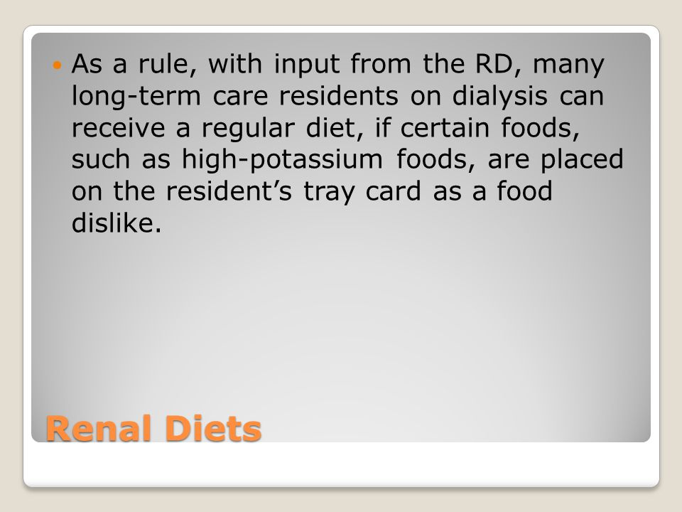 As a rule, with input from the RD, many long-term care residents on dialysis can receive a regular diet, if certain foods, such as high-potassium foods, are placed on the resident's tray card as a food dislike.