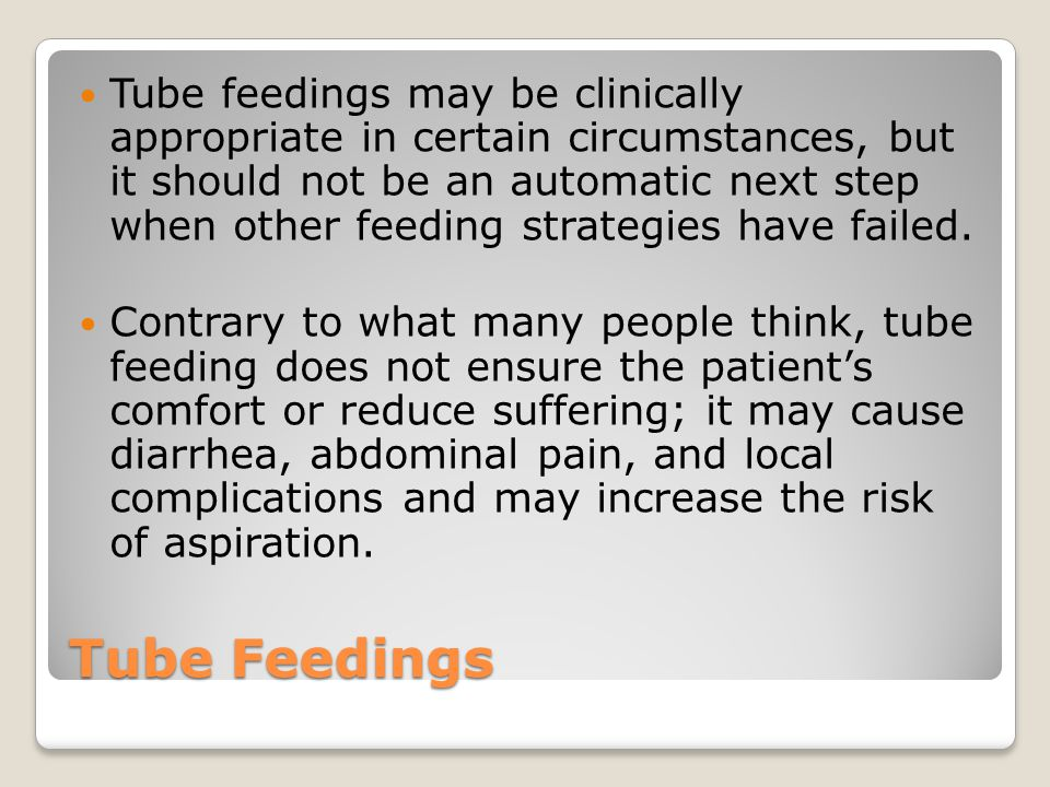 Tube feedings may be clinically appropriate in certain circumstances, but it should not be an automatic next step when other feeding strategies have failed.