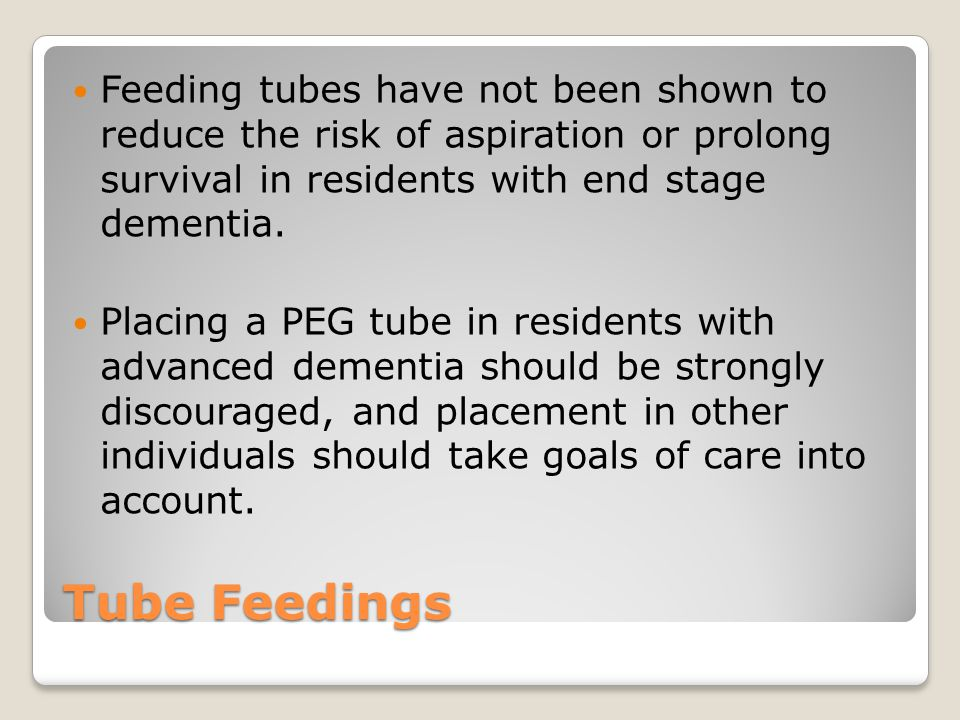 Feeding tubes have not been shown to reduce the risk of aspiration or prolong survival in residents with end stage dementia.