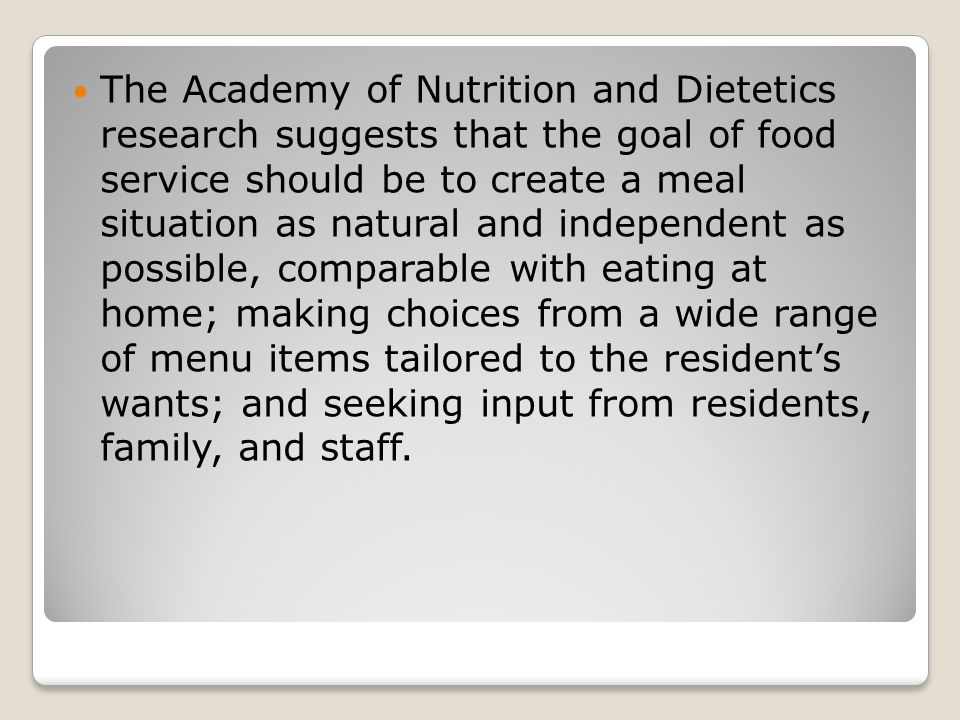 The Academy of Nutrition and Dietetics research suggests that the goal of food service should be to create a meal situation as natural and independent as possible, comparable with eating at home; making choices from a wide range of menu items tailored to the resident's wants; and seeking input from residents, family, and staff.
