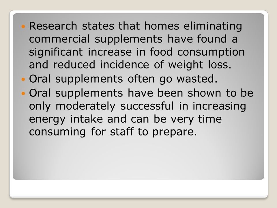 Research states that homes eliminating commercial supplements have found a significant increase in food consumption and reduced incidence of weight loss.