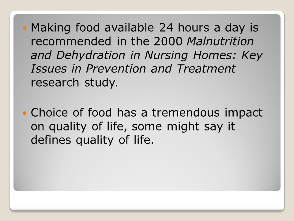 Making food available 24 hours a day is recommended in the 2000 Malnutrition and Dehydration in Nursing Homes: Key Issues in Prevention and Treatment research study.