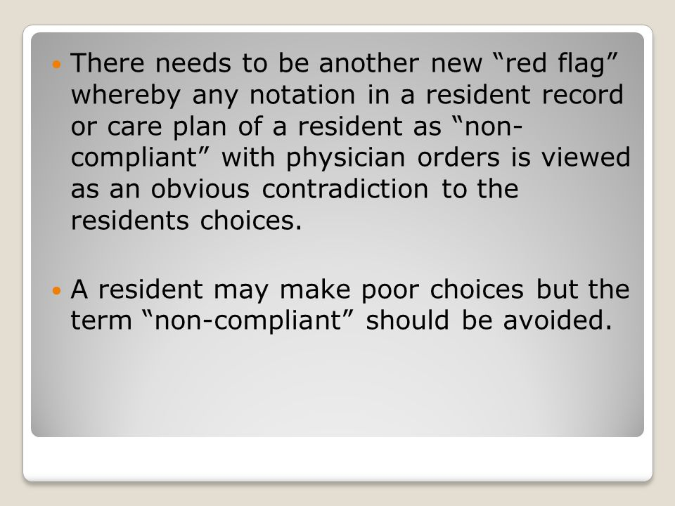 There needs to be another new red flag whereby any notation in a resident record or care plan of a resident as non- compliant with physician orders is viewed as an obvious contradiction to the residents choices.