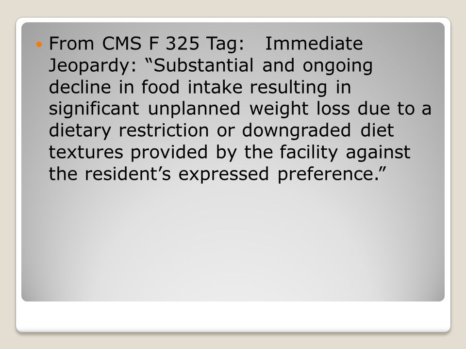 From CMS F 325 Tag: Immediate Jeopardy: Substantial and ongoing decline in food intake resulting in significant unplanned weight loss due to a dietary restriction or downgraded diet textures provided by the facility against the resident's expressed preference.