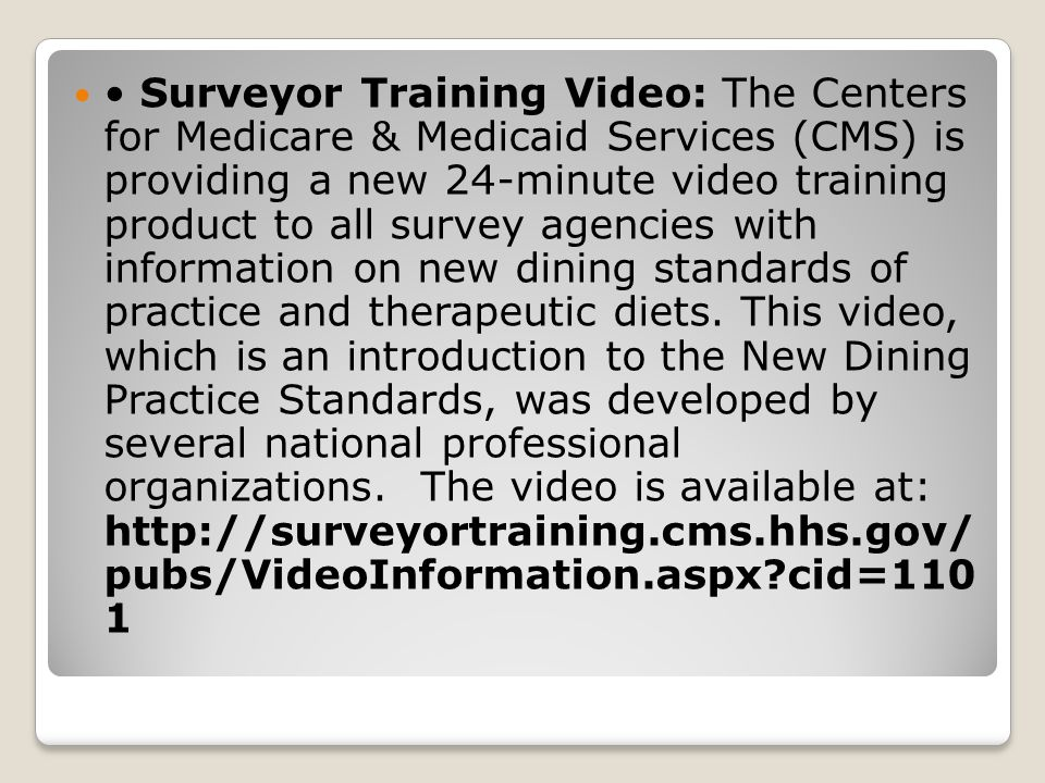• Surveyor Training Video: The Centers for Medicare & Medicaid Services (CMS) is providing a new 24-minute video training product to all survey agencies with information on new dining standards of practice and therapeutic diets.