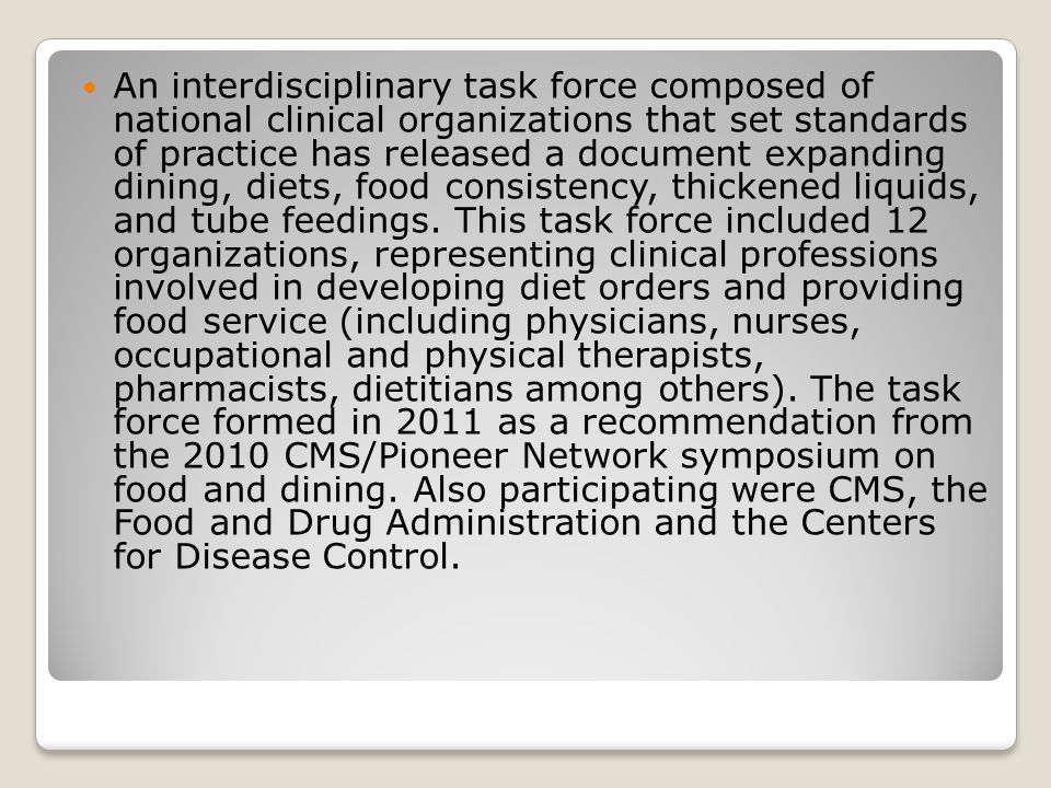 An interdisciplinary task force composed of national clinical organizations that set standards of practice has released a document expanding dining, diets, food consistency, thickened liquids, and tube feedings.