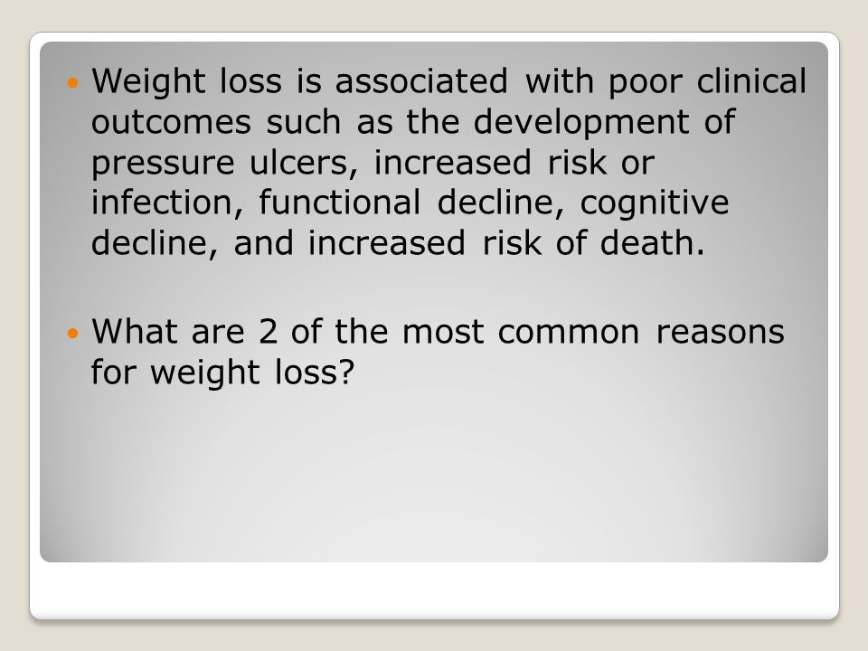 Weight loss is associated with poor clinical outcomes such as the development of pressure ulcers, increased risk or infection, functional decline, cognitive decline, and increased risk of death.