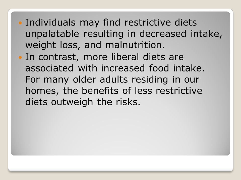 Individuals may find restrictive diets unpalatable resulting in decreased intake, weight loss, and malnutrition.
