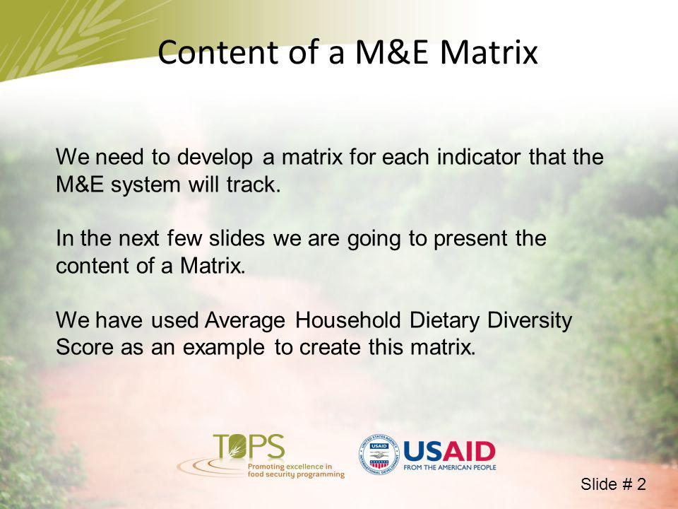 Content of a M&E Matrix We need to develop a matrix for each indicator that the M&E system will track.