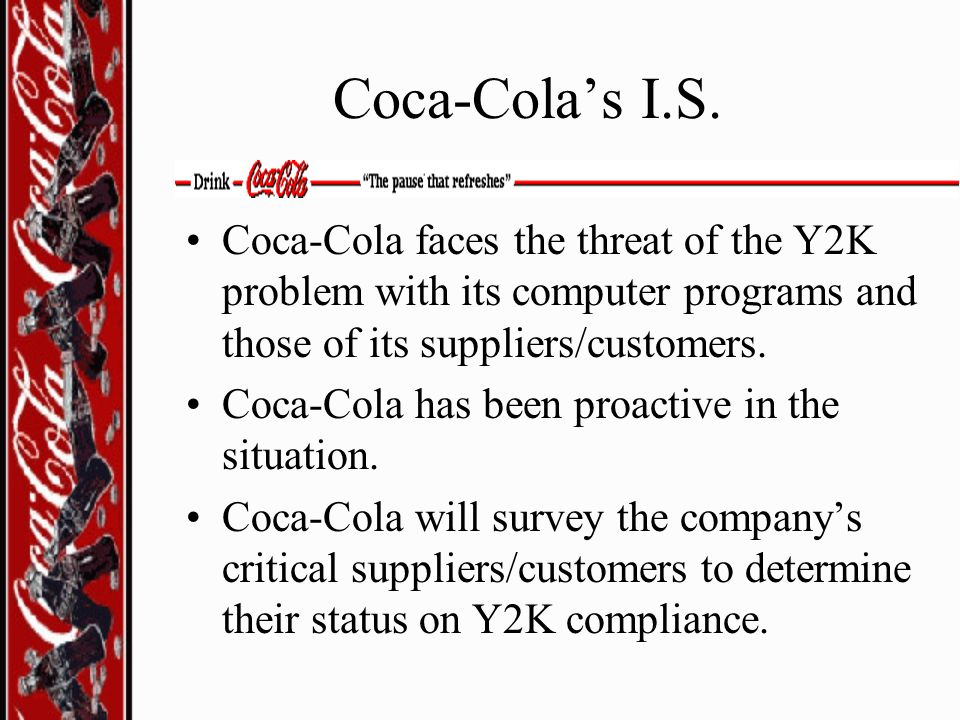 Coca-Cola's I.S. Coca-Cola faces the threat of the Y2K problem with its computer programs and those of its suppliers/customers.
