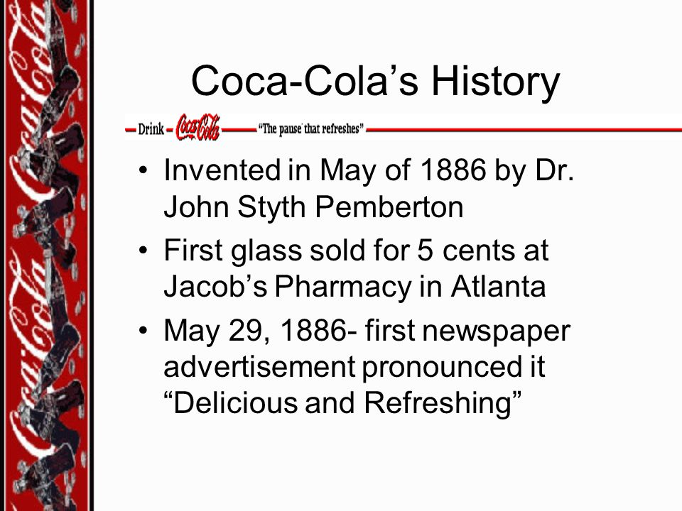 Coca-Cola's History Invented in May of 1886 by Dr. John Styth Pemberton. First glass sold for 5 cents at Jacob's Pharmacy in Atlanta.