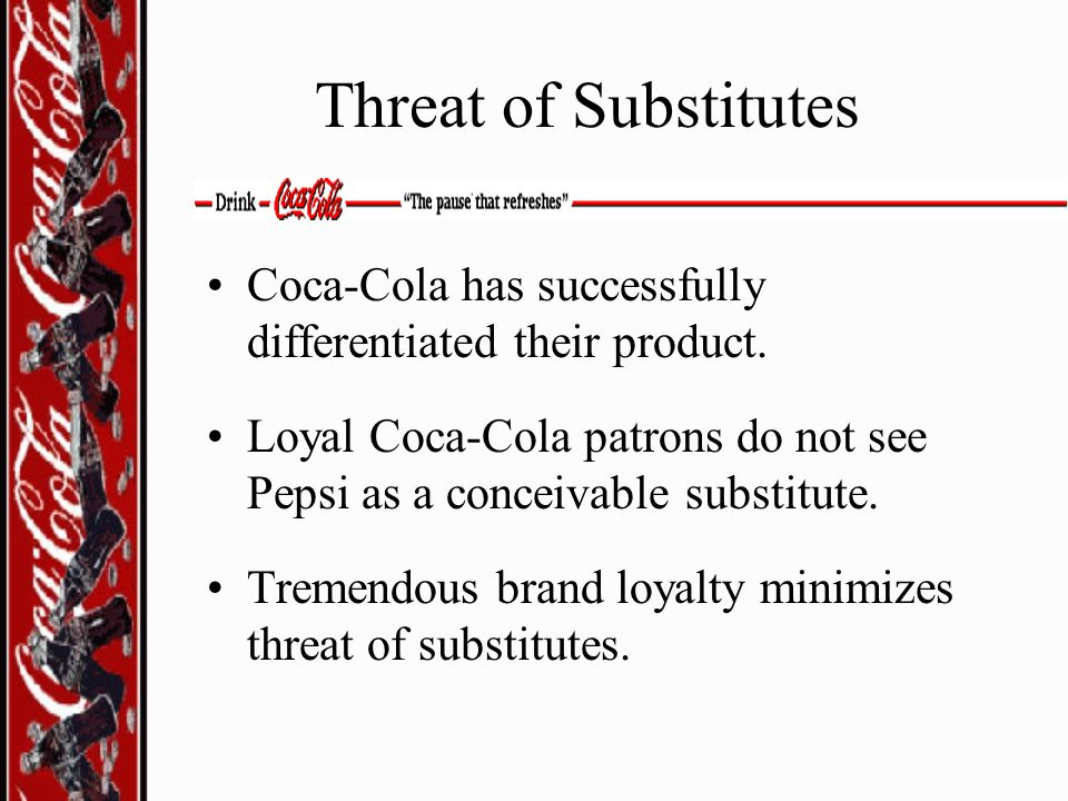 Threat of Substitutes Coca-Cola has successfully differentiated their product. Loyal Coca-Cola patrons do not see Pepsi as a conceivable substitute.