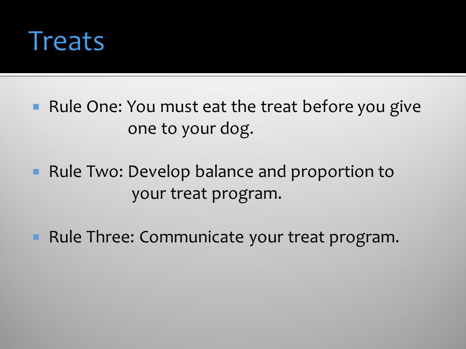 Treats Rule One: You must eat the treat before you give one to your dog.