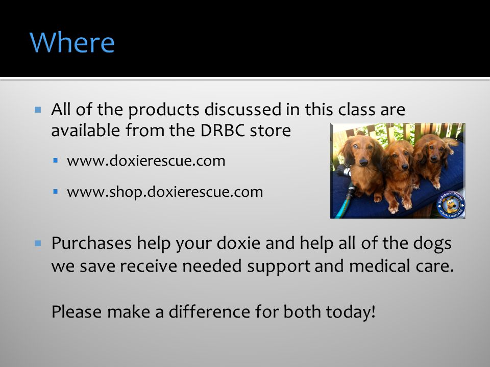 Where All of the products discussed in this class are available from the DRBC store. www.doxierescue.com.