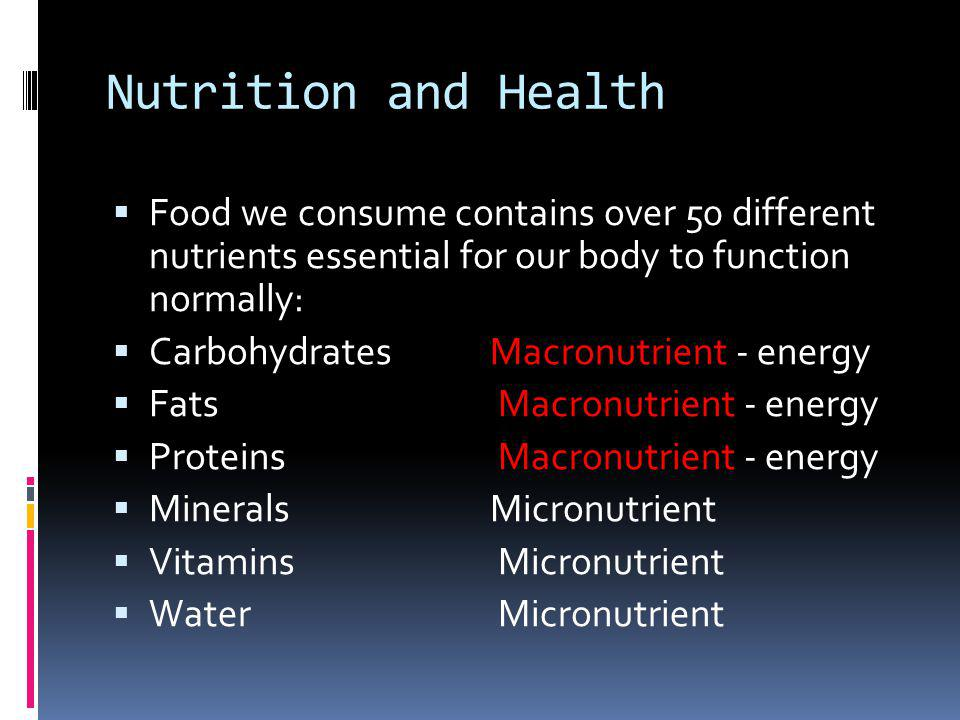 Nutrition and Health Food we consume contains over 50 different nutrients essential for our body to function normally: