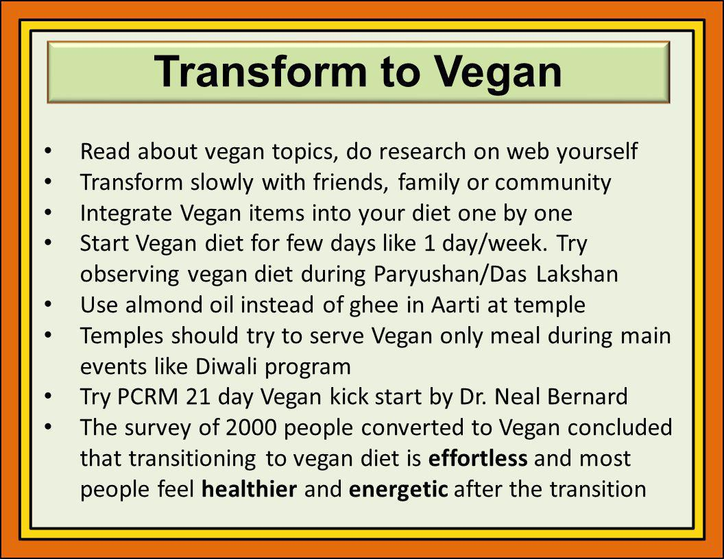 Transform to Vegan Read about vegan topics, do research on web yourself. Transform slowly with friends, family or community.