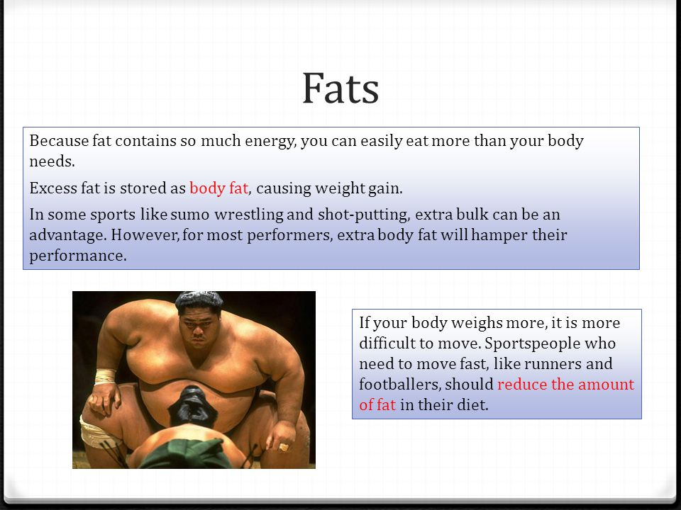 Fats Because fat contains so much energy, you can easily eat more than your body needs. Excess fat is stored as body fat, causing weight gain.