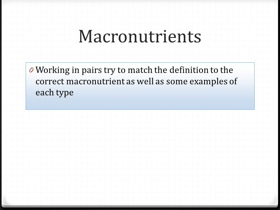Macronutrients Working in pairs try to match the definition to the correct macronutrient as well as some examples of each type.