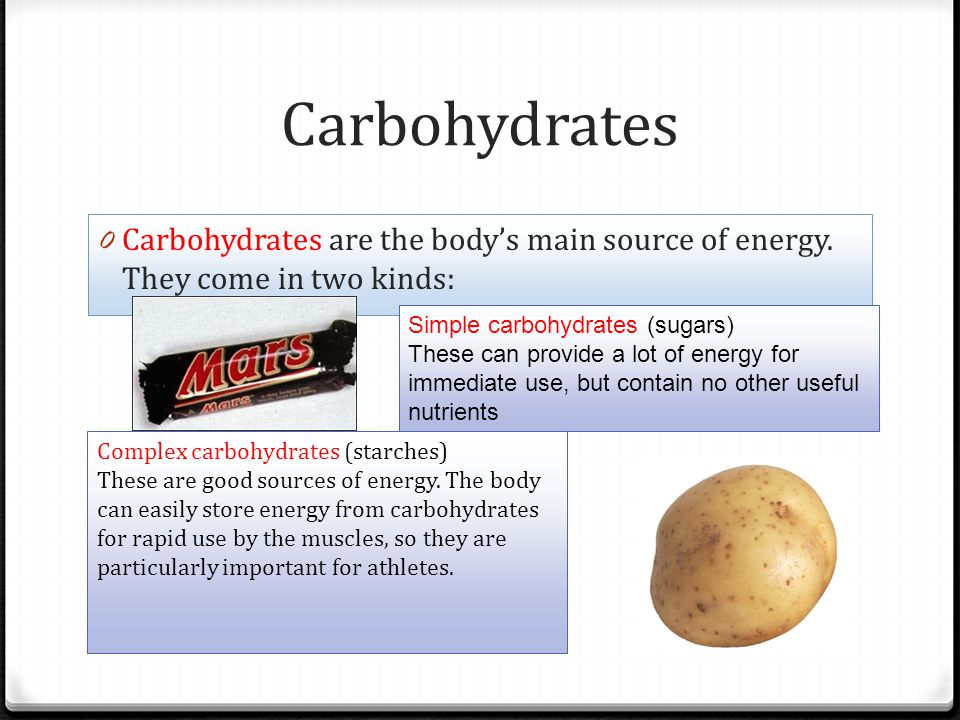 Carbohydrates Carbohydrates are the body's main source of energy. They come in two kinds: