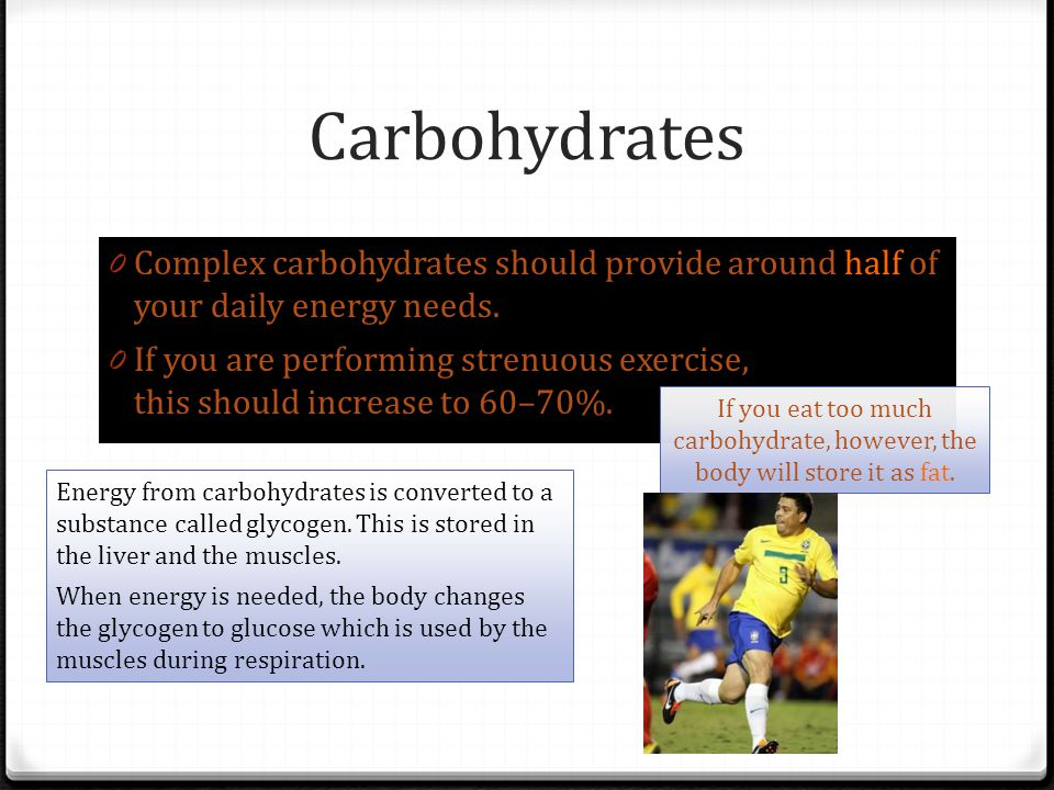 Carbohydrates Complex carbohydrates should provide around half of your daily energy needs.