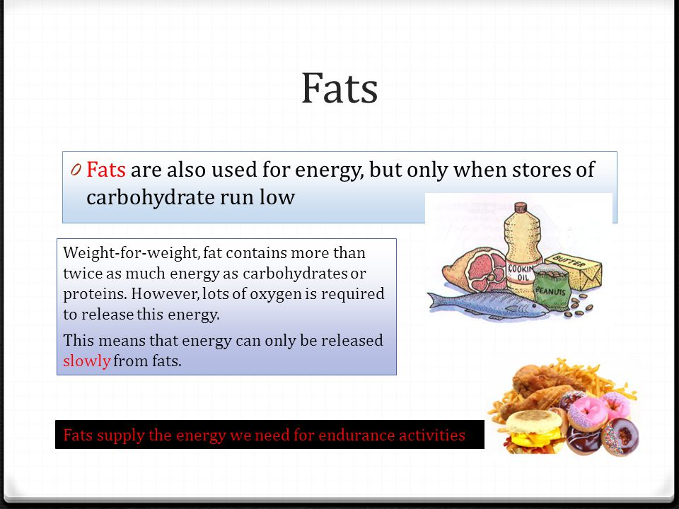 Fats Fats are also used for energy, but only when stores of carbohydrate run low.