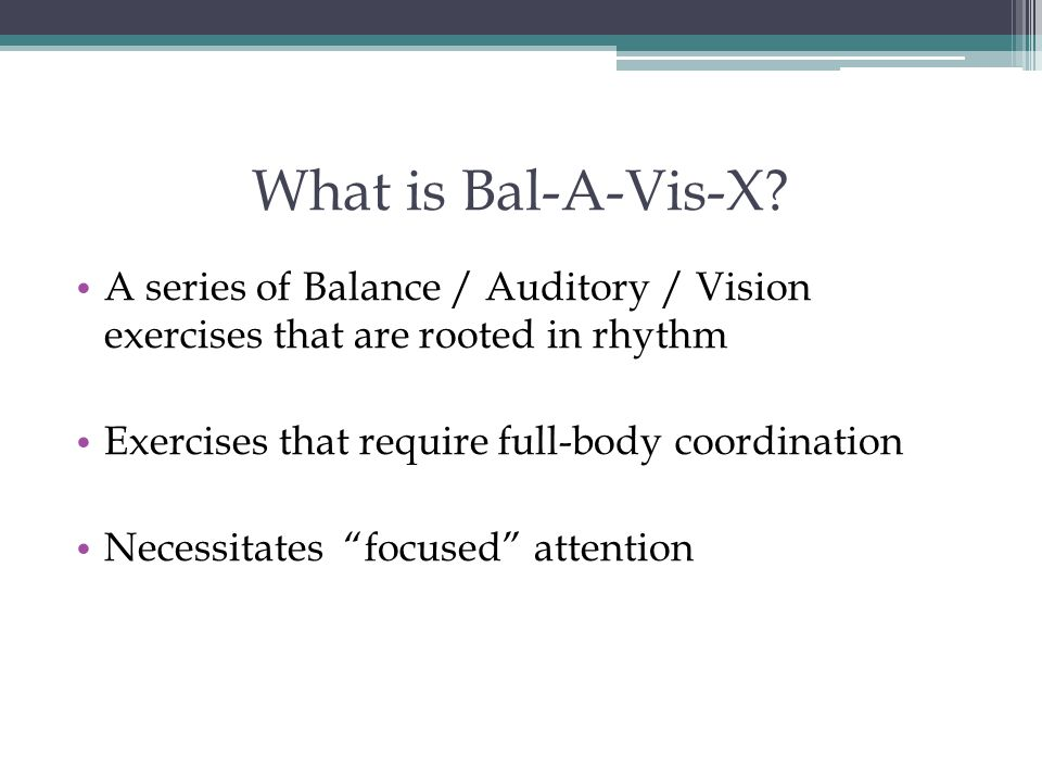 What is Bal-A-Vis-X A series of Balance / Auditory / Vision exercises that are rooted in rhythm. Exercises that require full-body coordination.