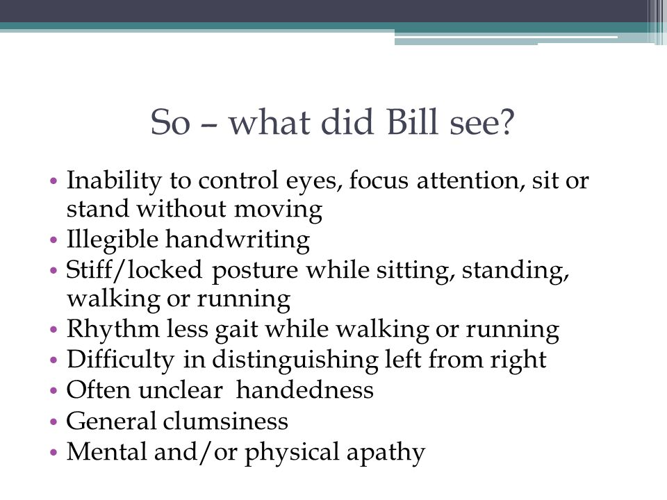 So – what did Bill see Inability to control eyes, focus attention, sit or stand without moving. Illegible handwriting.