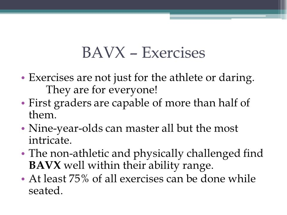 BAVX – Exercises Exercises are not just for the athlete or daring. They are for everyone! First graders are capable of more than half of them.
