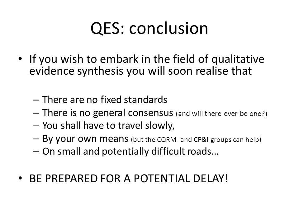 QES: conclusion If you wish to embark in the field of qualitative evidence synthesis you will soon realise that.