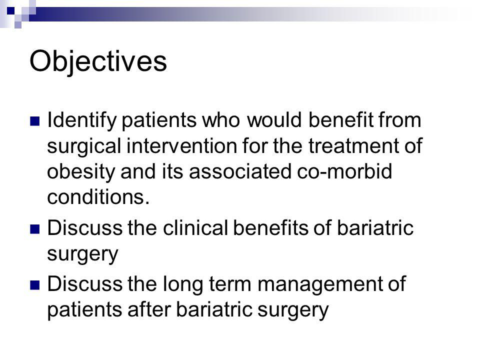 Objectives Identify patients who would benefit from surgical intervention for the treatment of obesity and its associated co-morbid conditions.